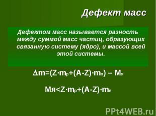 Дефект масс Дефектом масс называется разность между суммой масс частиц, образующ