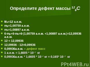 Определите дефект массы 126C Мя=12 а.е.м.mp=1,00759 а.е.м.mn=1,00897 а.е.м.6·mp+
