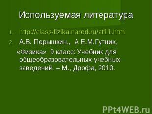 Используемая литература http://class-fizika.narod.ru/at11.htm А.В. Перышкин., А