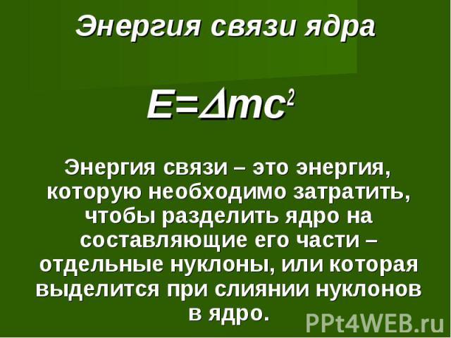 Энергия связи ядра E=mc2 Энергия связи – это энергия, которую необходимо затратить, чтобы разделить ядро на составляющие его части – отдельные нуклоны, или которая выделится при слиянии нуклонов в ядро.