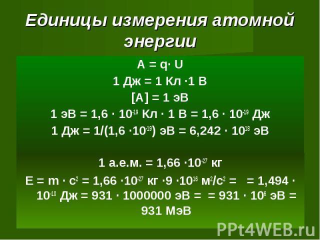 Единицы измерения атомной энергии А = q· U1 Дж = 1 Кл ·1 В[A] = 1 эВ1 эВ = 1,6 · 10-19 Кл · 1 В = 1,6 · 10-19 Дж1 Дж = 1/(1,6 ·10-19) эВ = 6,242 · 1018 эВ 1 а.е.м. = 1,66 ·10-27 кгЕ = m · c2 = 1,66 ·10-27 кг ·9 ·1016 м2/с2 = = 1,494 · 10-10 Дж = 931…