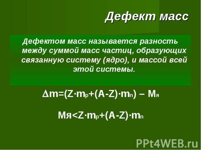 Дефект масс Дефектом масс называется разность между суммой масс частиц, образующих связанную систему (ядро), и массой всей этой системы. m=(Z·mp+(A-Z)·mn) – MяМя