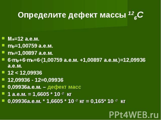 Определите дефект массы 126C Мя=12 а.е.м.mp=1,00759 а.е.м.mn=1,00897 а.е.м.6·mp+6·mn=6·(1,00759 а.е.м. +1,00897 а.е.м.)=12,09936 а.е.м.12 < 12,0993612,09936 - 12=0,099360,09936а.е.м. – дефект масс1 а.е.м. = 1,6605 * 10 -27 кг0,09936а.е.м. * 1,6605 *…