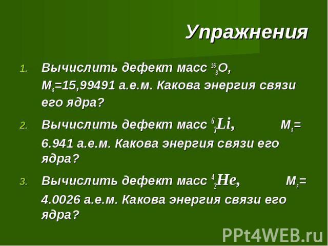Вычислить дефект масс 168О, Мя=15,99491 а.е.м. Какова энергия связи его ядра? Вычислить дефект масс 63Li, Мя= 6.941 а.е.м. Какова энергия связи его ядра? Вычислить дефект масс 42He, Мя= 4.0026 а.е.м. Какова энергия связи его ядра?