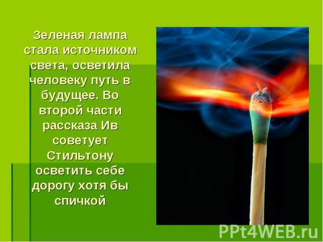 Зеленая лампа стала источником света, осветила человеку путь в будущее. Во второй части рассказа Ив советует Стильтону осветить себе дорогу хотя бы спичкой