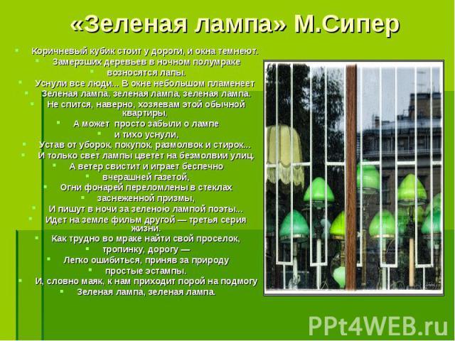 «Зеленая лампа» М.Сипер Коричневый кубик стоит у дороги, и окна темнеют. Замерзших деревьев в ночном полумракевозносятся лапы.Уснули все люди... В окне небольшом пламенеет Зеленая лампа, зеленая лампа, зеленая лампа.Не спится, наверно, хозяевам этой…