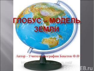 Глобус – модель земли Автор - Учитель географии Бекетов Ф.Ф