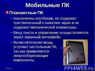 Мобильные ПК Планшетные ПКАналогичны ноутбукам, но содержат чувствительный к наж