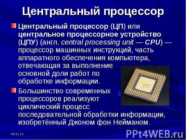 Центральный процессор (ЦП) или центральное процессорное устройство (ЦПУ) (англ. central processing unit — CPU)— процессор машинных инструкций, часть аппаратного обеспечения компьютера, отвечающая за выполнение основной доли работ по обработке инфор…