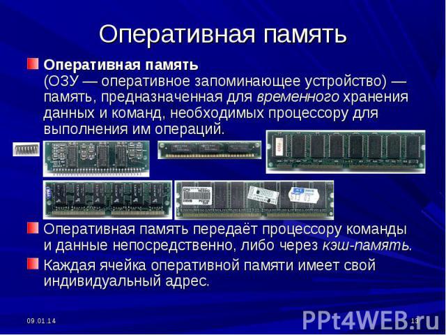 Оперативная память Оперативная память (ОЗУ— оперативное запоминающее устройство) — память, предназначенная для временного хранения данных и команд, необходимых процессору для выполнения им операций. Оперативная память передаёт процессору команды и …
