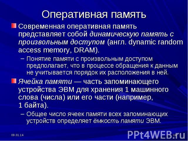 Современная оперативная память представляет собой динамическую память с произвольным доступом (англ. dynamic random access memory, DRAM). Понятие памяти с произвольным доступом предполагает, что в процессе обращения к данным не учитывается порядок и…