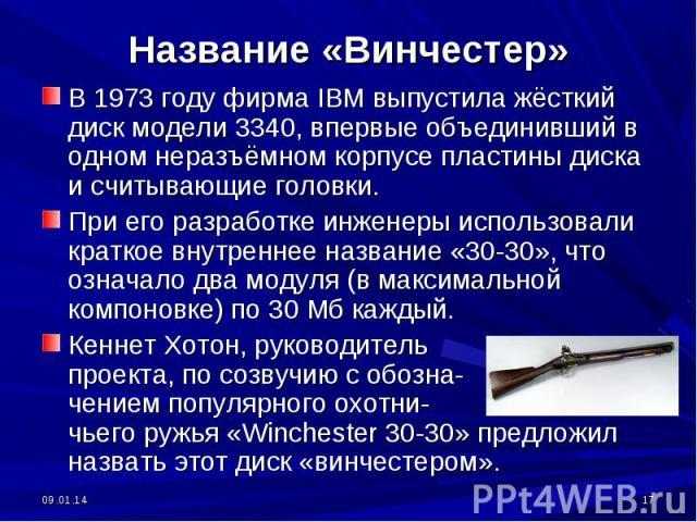 Название «Винчестер» В 1973 году фирма IBM выпустила жёсткий диск модели 3340, впервые объединивший в одном неразъёмном корпусе пластины диска и считывающие головки.При его разработке инженеры использовали краткое внутреннее название «30-30», что оз…
