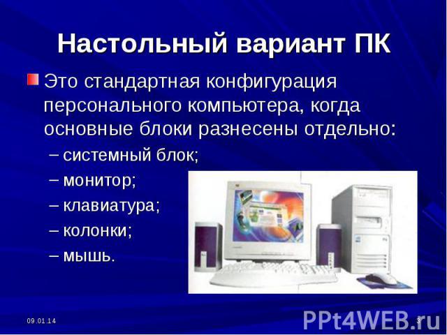 Настольный вариант ПК Это стандартная конфигурация персонального компьютера, когда основные блоки разнесены отдельно:системный блок;монитор;клавиатура;колонки;мышь.