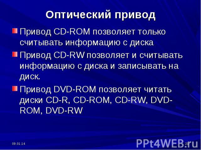 Привод CD-ROM позволяет только считывать информацию с дискаПривод CD-RW позволяет и считывать информацию с диска и записывать на диск.Привод DVD-ROM позволяет читать диски CD-R, CD-ROM, CD-RW, DVD-ROM, DVD-RW