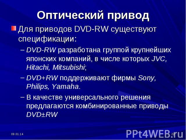 Для приводов DVD-RW существуют спецификации:DVD-RW разработана группой крупнейших японских компаний, в числе которых JVC, Hitachi, Mitsubishi;DVD+RW поддерживают фирмы Sony, Philips, Yamaha.В качестве универсального решения предлагаются комбинирован…