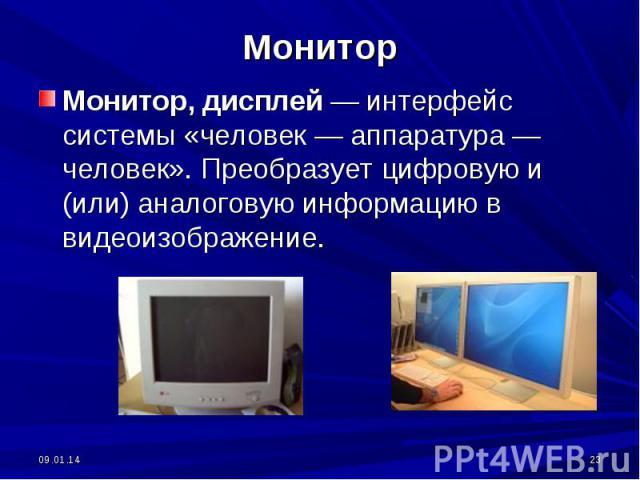 Монитор, дисплей — интерфейс системы «человек — аппаратура — человек». Преобразует цифровую и (или) аналоговую информацию в видеоизображение.