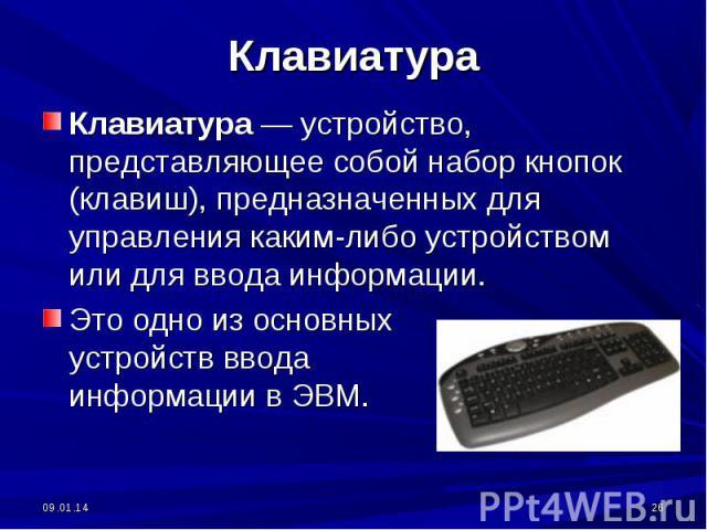 Клавиатура — устройство, представляющее собой набор кнопок (клавиш), предназначенных для управления каким-либо устройством или для ввода информации.Это одно из основных устройств ввода информации в ЭВМ.