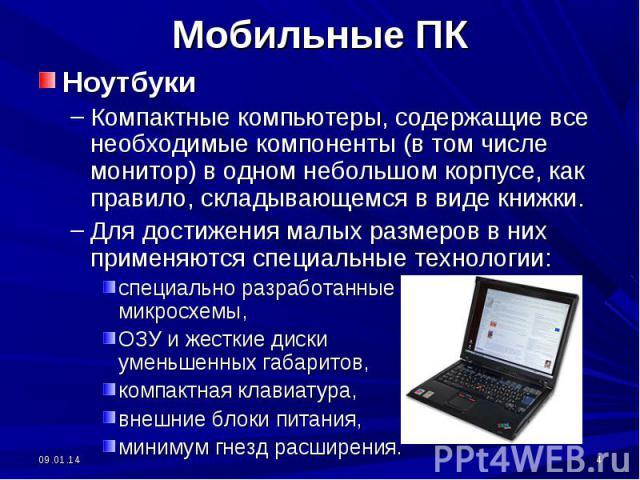 Мобильные ПК НоутбукиКомпактные компьютеры, содержащие все необходимые компоненты (в том числе монитор) в одном небольшом корпусе, как правило, складывающемся в виде книжки.Для достижения малых размеров в них применяются специальные технологии: спец…
