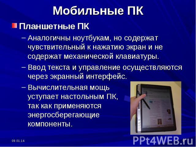 Мобильные ПК Планшетные ПКАналогичны ноутбукам, но содержат чувствительный к нажатию экран и не содержат механической клавиатуры. Ввод текста и управление осуществляются через экранный интерфейс.Вычислительная мощь уступает настольным ПК, так как пр…