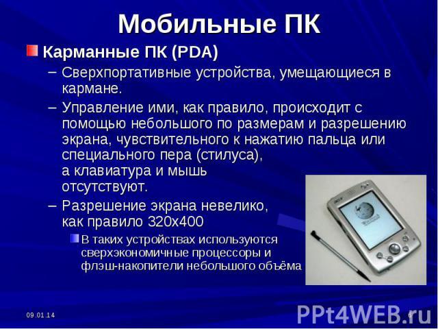 Мобильные ПК Карманные ПК (PDA)Сверхпортативные устройства, умещающиеся в кармане. Управление ими, как правило, происходит с помощью небольшого по размерам и разрешению экрана, чувствительного к нажатию пальца или специального пера (стилуса), а клав…