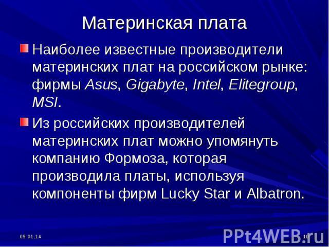 Наиболее известные производители материнских плат на российском рынке: фирмы Asus, Gigabyte, Intel, Elitegroup, MSI. Из российских производителей материнских плат можно упомянуть компанию Формоза, которая производила платы, используя компоненты фирм…