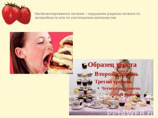 Несбалансированное питание – нарушение рациона питания по калорийности или по со