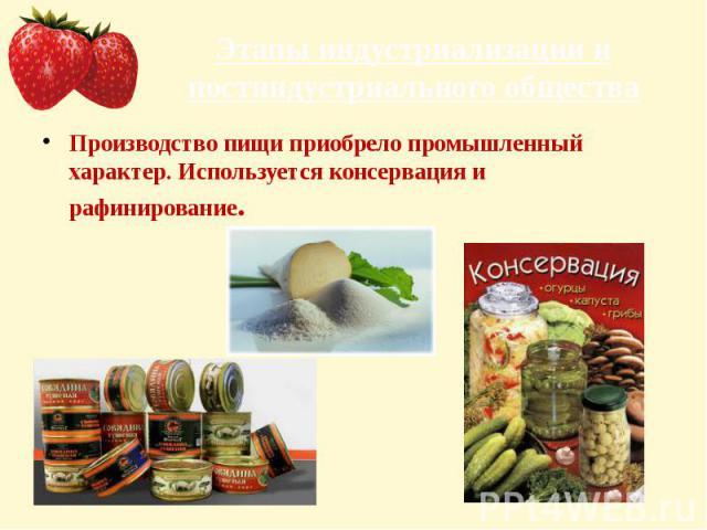 Этапы индустриализации и постиндустриального общества Производство пищи приобрело промышленный характер. Используется консервация и рафинирование.