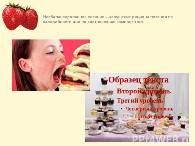Несбалансированное питание – нарушение рациона питания по калорийности или по соотношению компонентов.