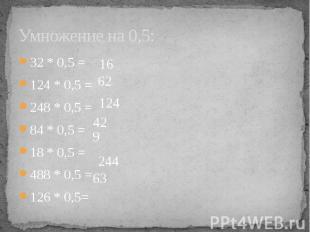 Умножение на 0,5: 32 * 0,5 =124 * 0,5 =248 * 0,5 =84 * 0,5 =18 * 0,5 =488 * 0,5