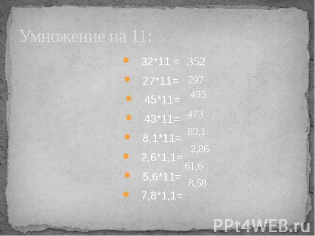 Умножение на 11: 32*11 = 27*11= 45*11=43*11=8,1*11=2,6*1,1=5,6*11=7,8*1,1=