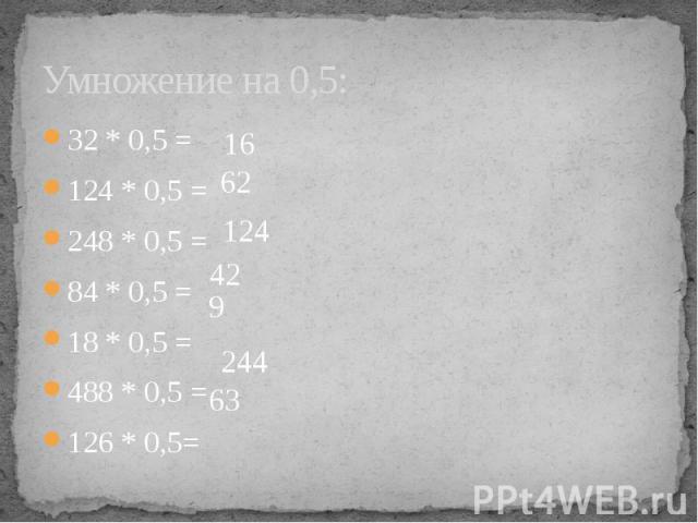 Умножение на 0,5: 32 * 0,5 =124 * 0,5 =248 * 0,5 =84 * 0,5 =18 * 0,5 =488 * 0,5 =126 * 0,5=