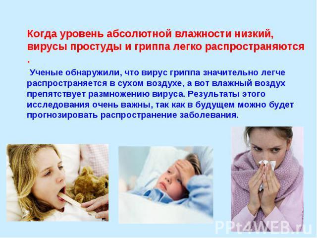 Когда уровень абсолютной влажности низкий, вирусы простуды и гриппа легко распространяются . Ученые обнаружили, что вирус гриппа значительно легче распространяется в сухом воздухе, а вот влажный воздух препятствует размножению вируса. Результаты э…