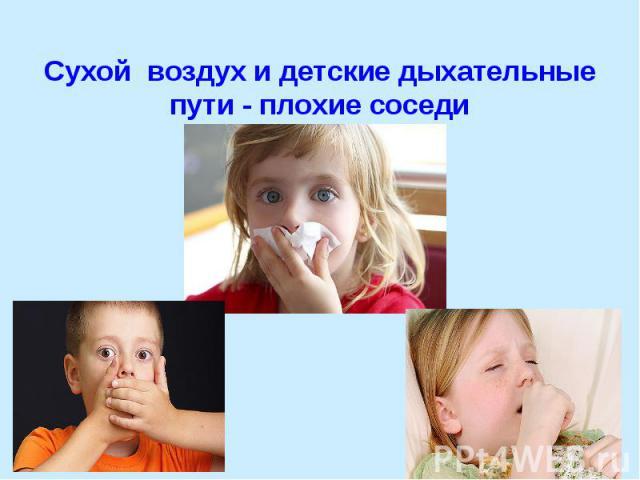 Сухой воздухи детские дыхательные пути - плохие соседи