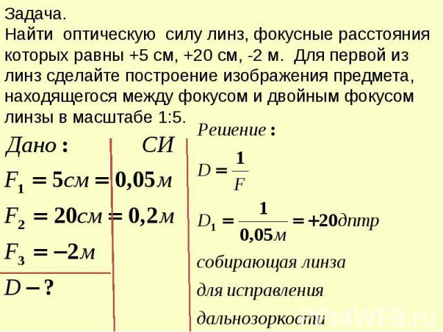 Задача. Найти оптическую силу линз, фокусные расстояния которых равны +5 см, +20 см, -2 м. Для первой из линз сделайте построение изображения предмета, находящегося между фокусом и двойным фокусом линзы в масштабе 1:5.