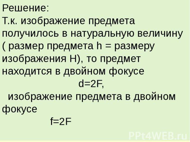 Решение:Т.к. изображение предмета получилось в натуральную величину ( размер предмета h = размеру изображения H), то предмет находится в двойном фокусе d=2F, изображение предмета в двойном фокусе f=2F