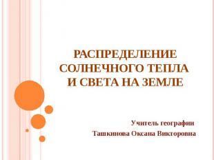 РАСПРЕДЕЛЕНИЕ СОЛНЕЧНОГО ТЕПЛА И СВЕТА НА ЗЕМЛЕУчитель географии Ташкинова Оксан