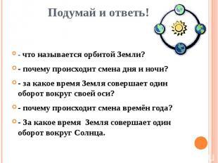 Подумай и ответь! - что называется орбитой Земли?- почему происходит смена дня и