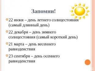 22 июня – день летнего солнцестояния (самый длинный день)22 декабря – день зимне