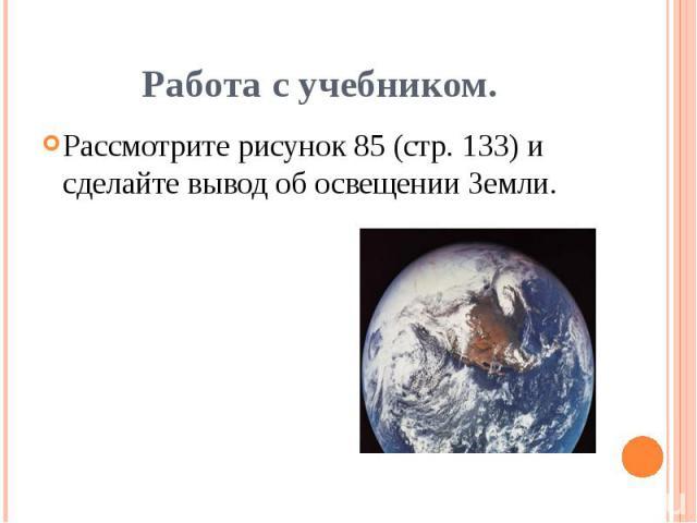Работа с учебником.Рассмотрите рисунок 85 (стр. 133) и сделайте вывод об освещении Земли.