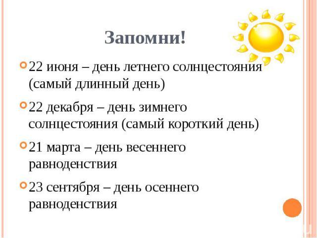 22 июня – день летнего солнцестояния (самый длинный день)22 декабря – день зимнего солнцестояния (самый короткий день)21 марта – день весеннего равноденствия23 сентября – день осеннего равноденствия