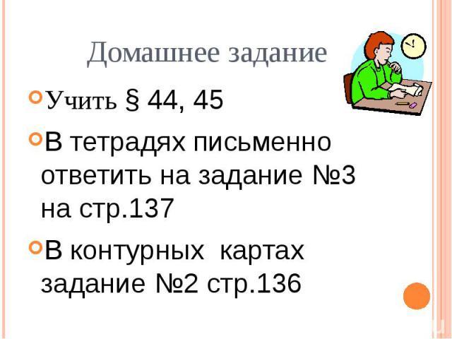 Домашнее заданиеУчить § 44, 45В тетрадях письменно ответить на задание №3 на стр.137В контурных картах задание №2 стр.136