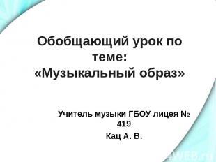 Обобщающий урок по теме:«Музыкальный образ» Учитель музыки ГБОУ лицея № 419 Кац