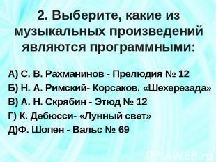 2. Выберите, какие из музыкальных произведений являются программными: А) С. В. Р