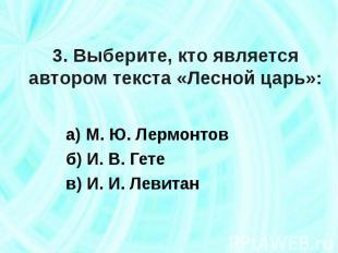 3. Выберите, кто является автором текста «Лесной царь»: а) М. Ю. Лермонтовб) И.
