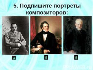 5. Подпишите портреты композиторов: