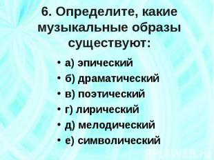 6. Определите, какие музыкальные образы существуют: а) эпическийб) драматический