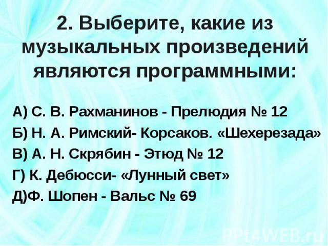 2. Выберите, какие из музыкальных произведений являются программными: А) С. В. Рахманинов - Прелюдия № 12Б) Н. А. Римский- Корсаков. «Шехерезада»В) А. Н. Скрябин - Этюд № 12Г) К. Дебюсси- «Лунный свет»Д)Ф. Шопен - Вальс № 69