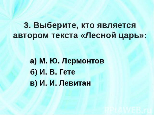 3. Выберите, кто является автором текста «Лесной царь»: а) М. Ю. Лермонтовб) И. В. Гетев) И. И. Левитан