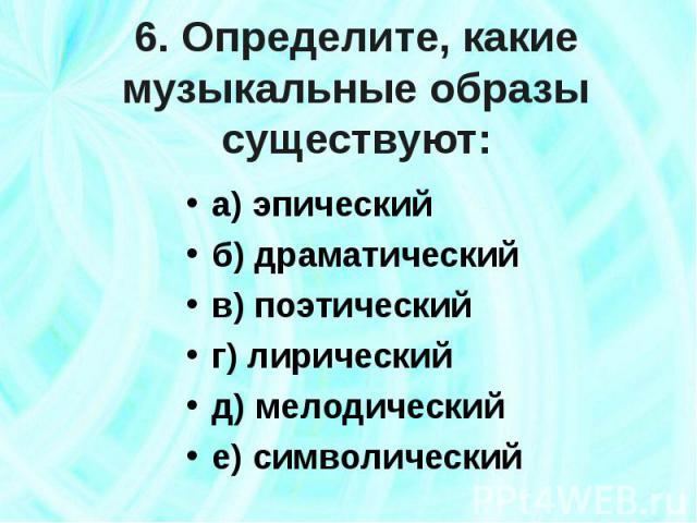 6. Определите, какие музыкальные образы существуют: а) эпическийб) драматическийв) поэтическийг) лирическийд) мелодическийе) символический