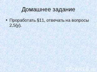 Домашнее заданиеПроработать §11, отвечать на вопросы 2,5(у).